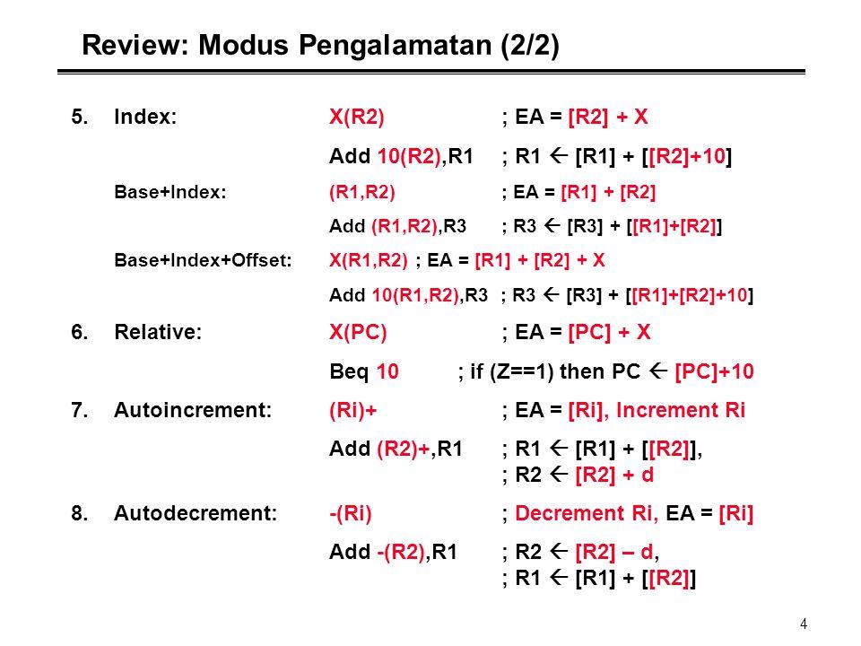 4 Review: Modus Pengalamatan (2/2) 5.Index:X(R2); EA = [R2] + X Add 10(R2),R1; R1  [R1] + [[R2]+10] Base+Index:(R1,R2); EA = [R1] + [R2] Add (R1,R2),