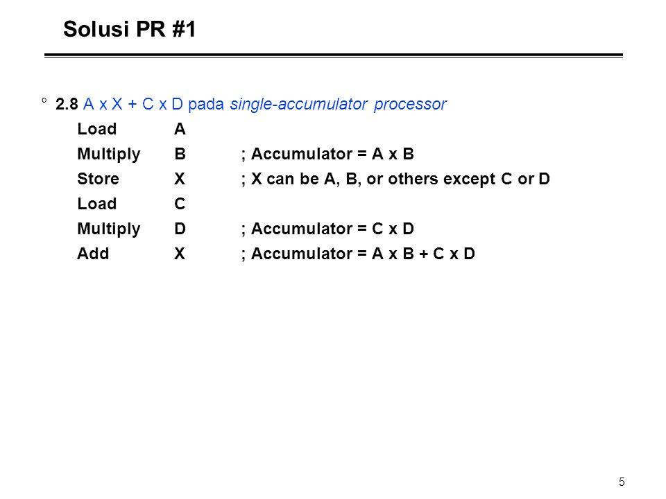 5 Solusi PR #1 °2.8 A x X + C x D pada single-accumulator processor LoadA MultiplyB; Accumulator = A x B StoreX; X can be A, B, or others except C or
