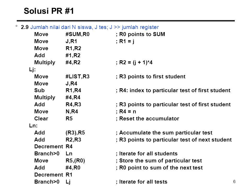 6 Solusi PR #1 °2.9 Jumlah nilai dari N siswa, J tes; J >> jumlah register Move#SUM,R0; R0 points to SUM MoveJ,R1; R1 = j MoveR1,R2 Add#1,R2 Multiply#
