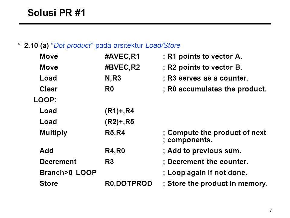 """7 Solusi PR #1 °2.10 (a) """"Dot product"""" pada arsitektur Load/Store Move#AVEC,R1; R1 points to vector A. Move#BVEC,R2; R2 points to vector B. LoadN,R3;"""