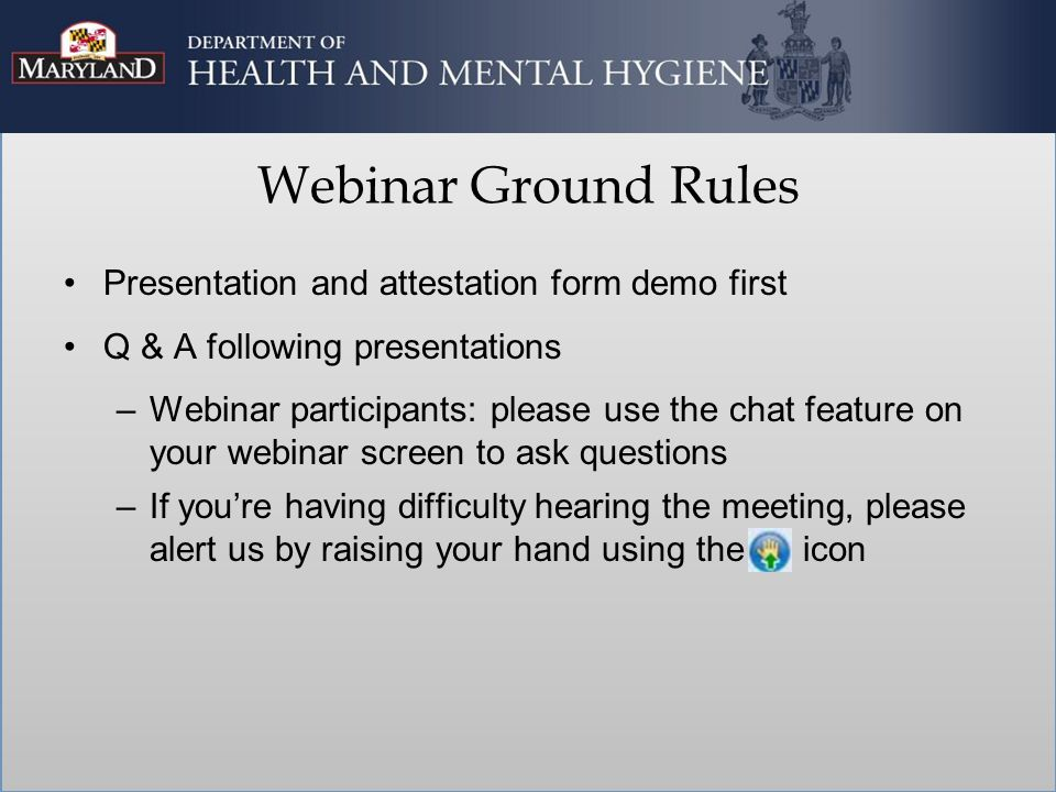 Presentation and attestation form demo first Q & A following presentations –Webinar participants: please use the chat feature on your webinar screen to ask questions –If you're having difficulty hearing the meeting, please alert us by raising your hand using the icon Webinar Ground Rules