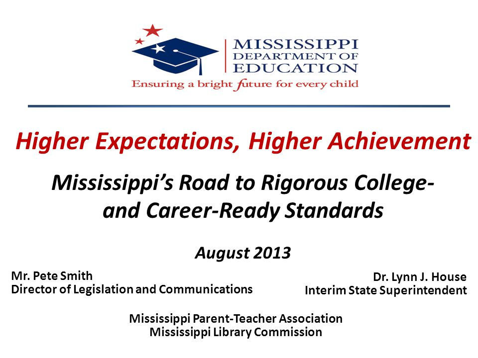 Higher Expectations, Higher Achievement Mississippi's Road to Rigorous College- and Career-Ready Standards August 2013 Dr. Lynn J. House Interim State