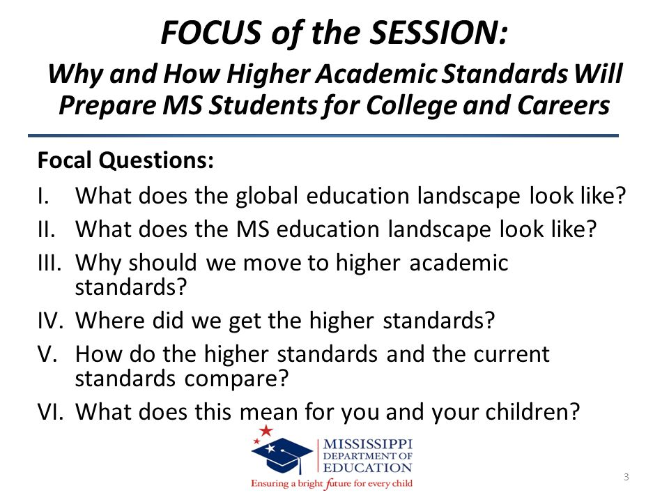 FOCUS of the SESSION: Why and How Higher Academic Standards Will Prepare MS Students for College and Careers 3 Focal Questions: I.What does the global education landscape look like.
