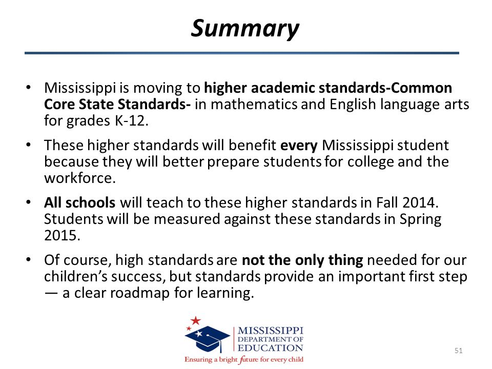 Mississippi is moving to higher academic standards-Common Core State Standards- in mathematics and English language arts for grades K-12. These higher
