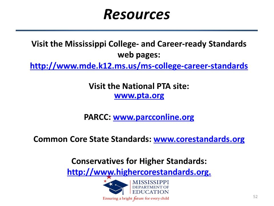 52 Visit the Mississippi College- and Career-ready Standards web pages: http://www.mde.k12.ms.us/ms-college-career-standards Visit the National PTA site: www.pta.org PARCC: www.parcconline.orgwww.parcconline.org Common Core State Standards: www.corestandards.orgwww.corestandards.org Conservatives for Higher Standards: http://www.highercorestandards.org.