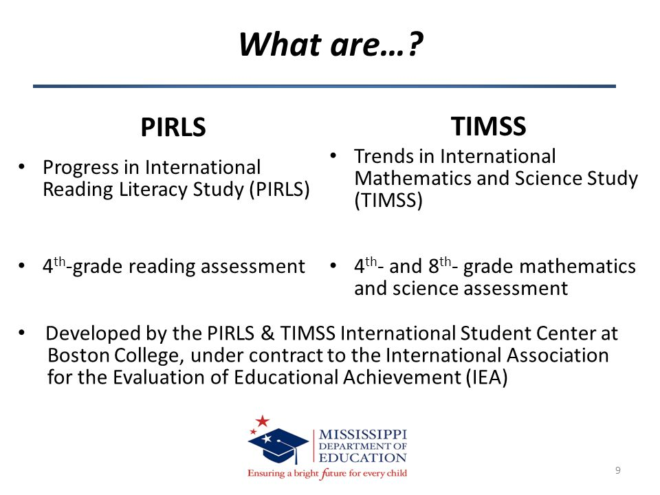 What are…? 9 PIRLS TIMSS Progress in International Reading Literacy Study (PIRLS) 4 th -grade reading assessment Trends in International Mathematics a