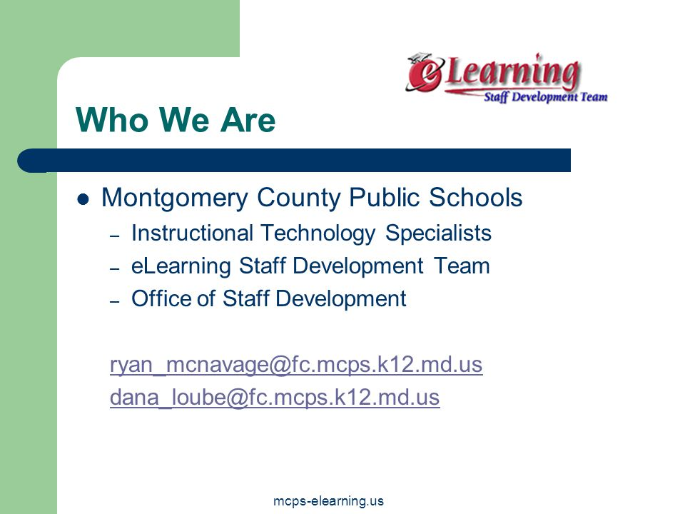 mcps-elearning.us Who We Are Montgomery County Public Schools – Instructional Technology Specialists – eLearning Staff Development Team – Office of Staff Development ryan_mcnavage@fc.mcps.k12.md.us dana_loube@fc.mcps.k12.md.us