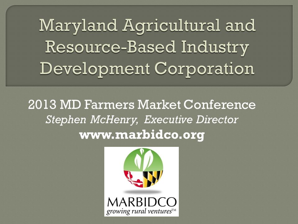 2013 MD Farmers Market Conference Stephen McHenry, Executive Director www.marbidco.org