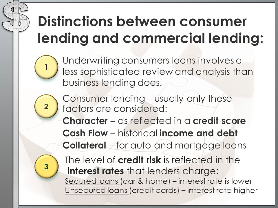 The level of credit risk is reflected in the interest rates that lenders charge: Secured loans (car & home) – interest rate is lower Unsecured loans (credit cards) – interest rate higher Distinctions between consumer lending and commercial lending: Underwriting consumers loans involves a less sophisticated review and analysis than business lending does.