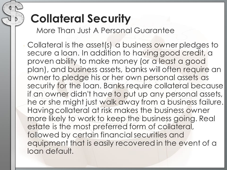 Collateral is the asset(s) a business owner pledges to secure a loan.