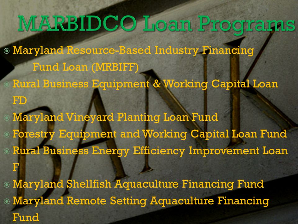  Maryland Resource-Based Industry Financing Fund Loan (MRBIFF)  Rural Business Equipment & Working Capital Loan FD  Maryland Vineyard Planting Loan Fund  Forestry Equipment and Working Capital Loan Fund  Rural Business Energy Efficiency Improvement Loan F  Maryland Shellfish Aquaculture Financing Fund  Maryland Remote Setting Aquaculture Financing Fund  Agricultural Cooperatives Equity Investment Fund NOTE: All loans reviewed and approved by a loan review committee.