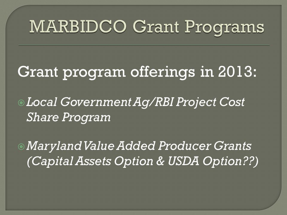 Grant program offerings in 2013:  Local Government Ag/RBI Project Cost Share Program  Maryland Value Added Producer Grants (Capital Assets Option & USDA Option )