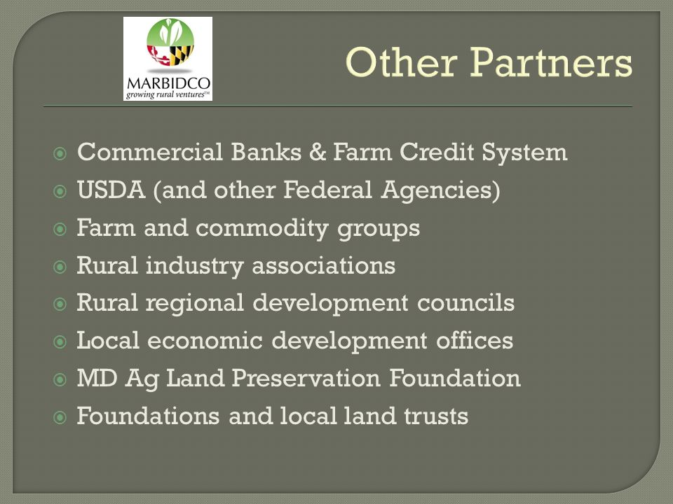 Other Partners  Commercial Banks & Farm Credit System  USDA (and other Federal Agencies)  Farm and commodity groups  Rural industry associations  Rural regional development councils  Local economic development offices  MD Ag Land Preservation Foundation  Foundations and local land trusts