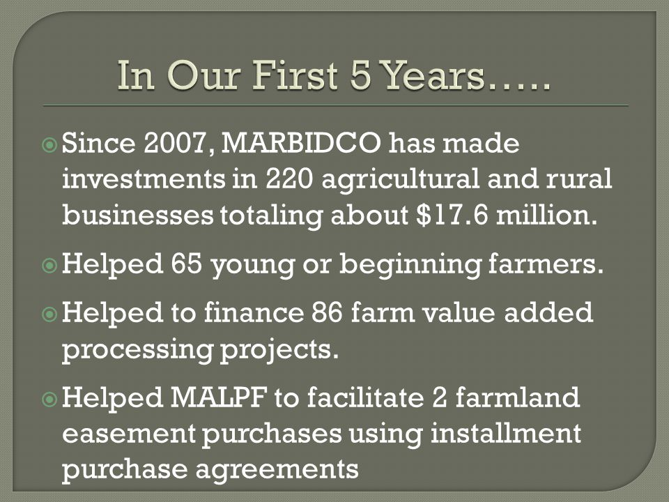  Since 2007, MARBIDCO has made investments in 220 agricultural and rural businesses totaling about $17.6 million.
