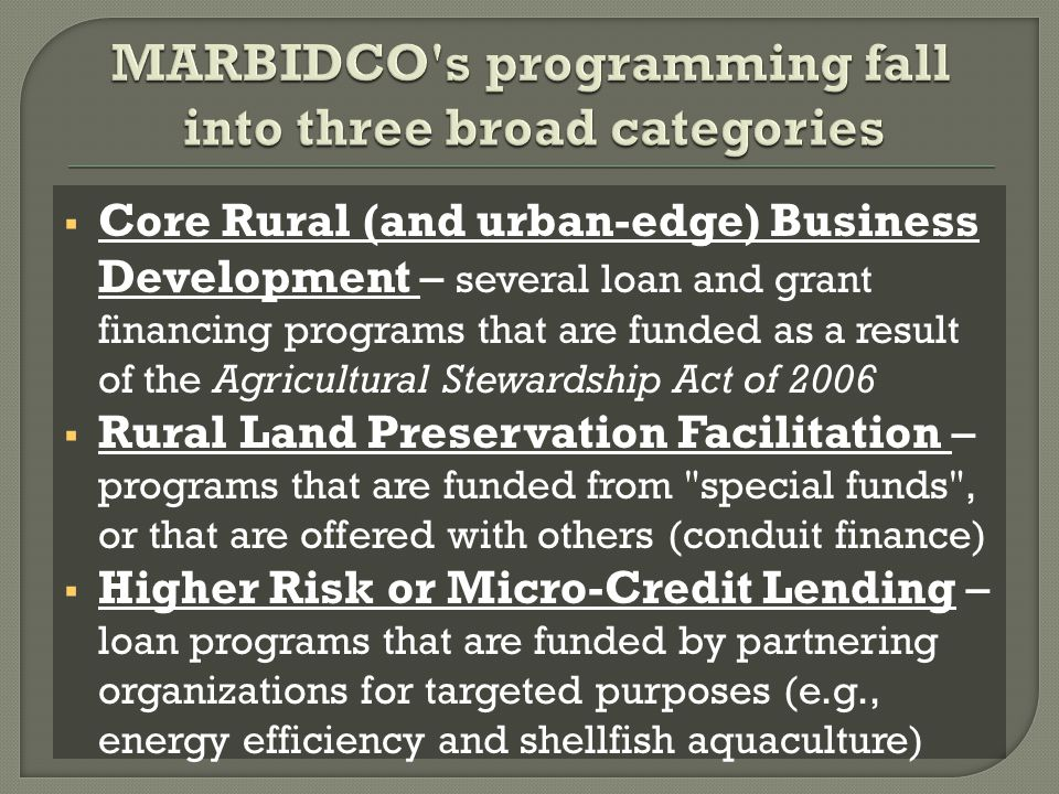  Core Rural (and urban-edge) Business Development – several loan and grant financing programs that are funded as a result of the Agricultural Stewardship Act of 2006  Rural Land Preservation Facilitation – programs that are funded from special funds , or that are offered with others (conduit finance)  Higher Risk or Micro-Credit Lending – loan programs that are funded by partnering organizations for targeted purposes (e.g., energy efficiency and shellfish aquaculture)