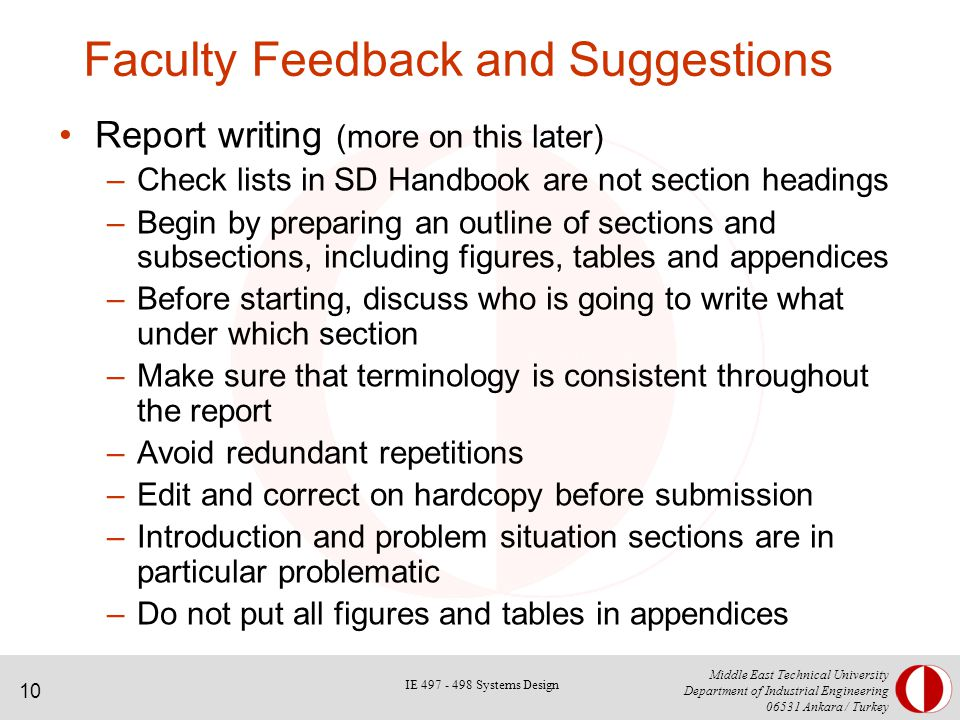 10 Middle East Technical University Department of Industrial Engineering Ankara / Turkey Faculty Feedback and Suggestions Report writing (more on this later) –Check lists in SD Handbook are not section headings –Begin by preparing an outline of sections and subsections, including figures, tables and appendices –Before starting, discuss who is going to write what under which section –Make sure that terminology is consistent throughout the report –Avoid redundant repetitions –Edit and correct on hardcopy before submission –Introduction and problem situation sections are in particular problematic –Do not put all figures and tables in appendices IE Systems Design