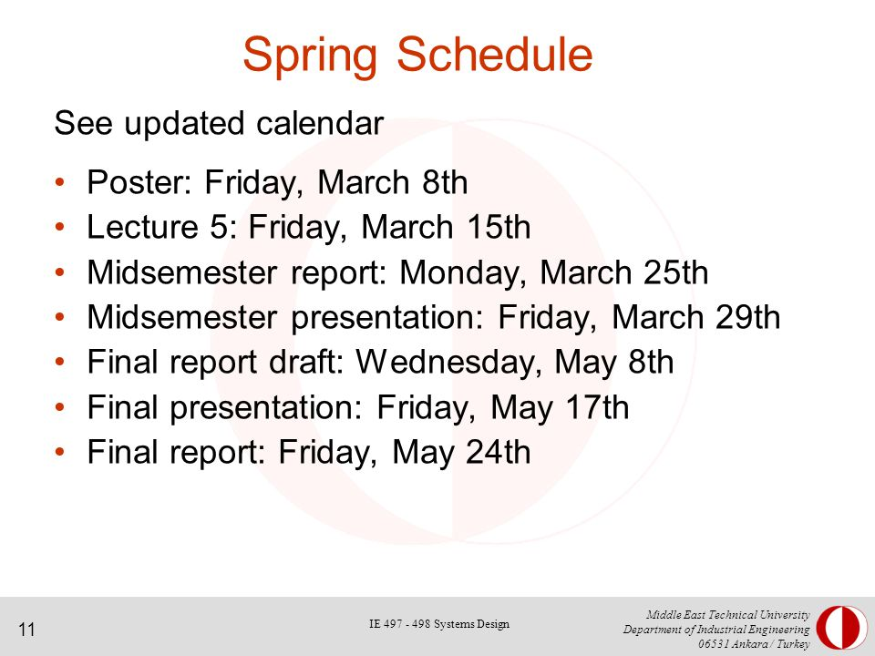 11 Middle East Technical University Department of Industrial Engineering Ankara / Turkey Spring Schedule See updated calendar Poster: Friday, March 8th Lecture 5: Friday, March 15th Midsemester report: Monday, March 25th Midsemester presentation: Friday, March 29th Final report draft: Wednesday, May 8th Final presentation: Friday, May 17th Final report: Friday, May 24th IE Systems Design