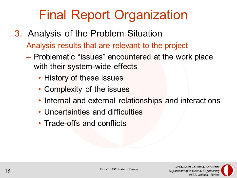18 Middle East Technical University Department of Industrial Engineering Ankara / Turkey Final Report Organization 3.Analysis of the Problem Situation Analysis results that are relevant to the project –Problematic issues encountered at the work place with their system-wide effects History of these issues Complexity of the issues Internal and external relationships and interactions Uncertainties and difficulties Trade-offs and conflicts IE Systems Design
