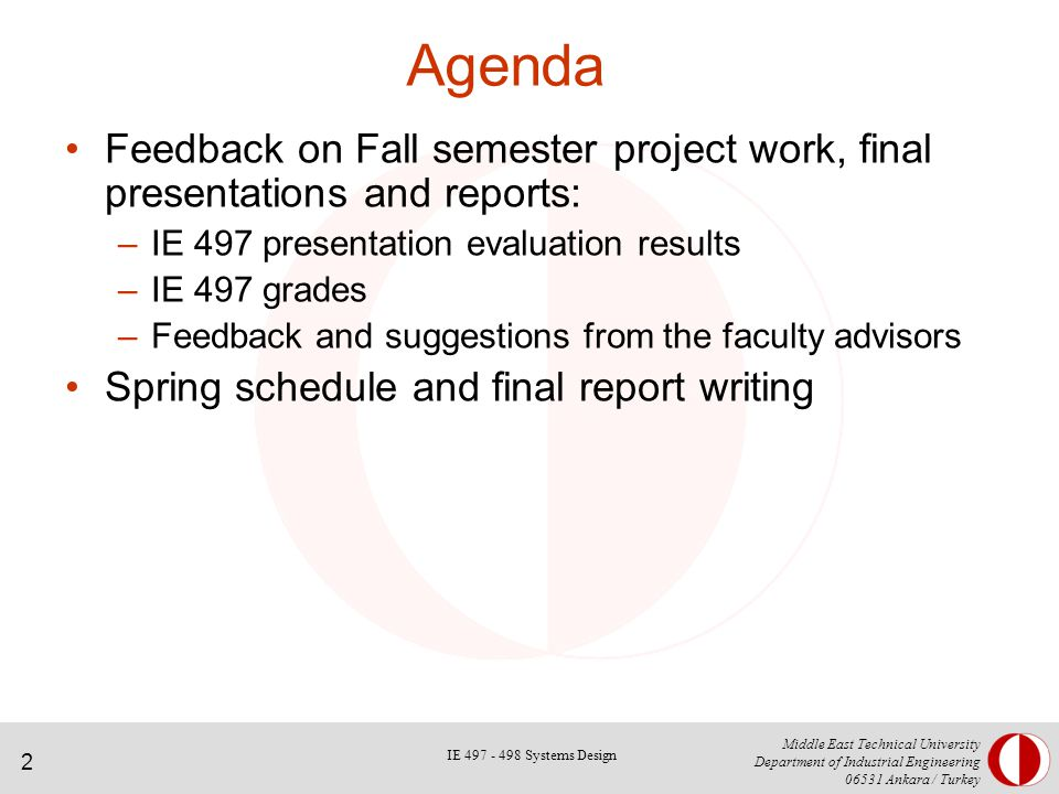 2 Middle East Technical University Department of Industrial Engineering Ankara / Turkey Agenda Feedback on Fall semester project work, final presentations and reports: –IE 497 presentation evaluation results –IE 497 grades –Feedback and suggestions from the faculty advisors Spring schedule and final report writing IE Systems Design