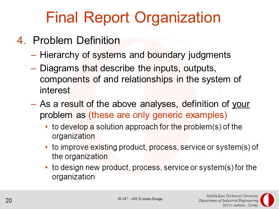 20 Middle East Technical University Department of Industrial Engineering Ankara / Turkey Final Report Organization 4.Problem Definition –Hierarchy of systems and boundary judgments –Diagrams that describe the inputs, outputs, components of and relationships in the system of interest –As a result of the above analyses, definition of your problem as (these are only generic examples) to develop a solution approach for the problem(s) of the organization to improve existing product, process, service or system(s) of the organization to design new product, process, service or system(s) for the organization IE Systems Design