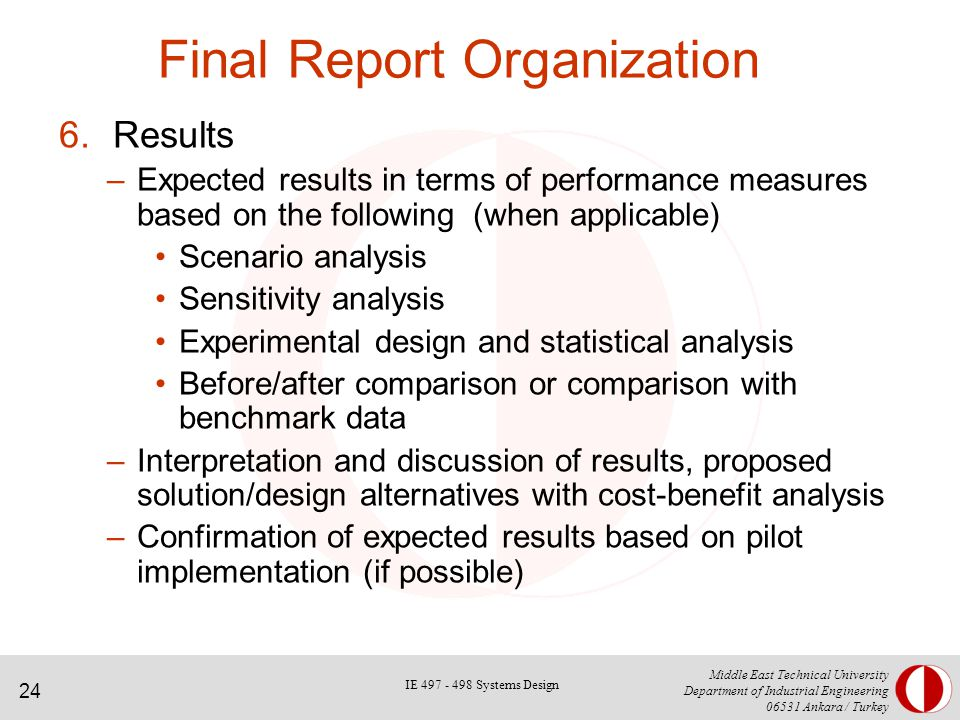 24 Middle East Technical University Department of Industrial Engineering Ankara / Turkey Final Report Organization 6.Results –Expected results in terms of performance measures based on the following (when applicable) Scenario analysis Sensitivity analysis Experimental design and statistical analysis Before/after comparison or comparison with benchmark data –Interpretation and discussion of results, proposed solution/design alternatives with cost-benefit analysis –Confirmation of expected results based on pilot implementation (if possible) IE Systems Design
