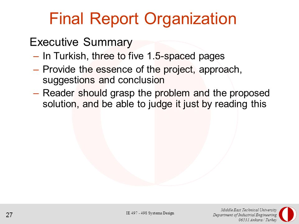 27 Middle East Technical University Department of Industrial Engineering Ankara / Turkey Final Report Organization Executive Summary –In Turkish, three to five 1.5-spaced pages –Provide the essence of the project, approach, suggestions and conclusion –Reader should grasp the problem and the proposed solution, and be able to judge it just by reading this IE Systems Design