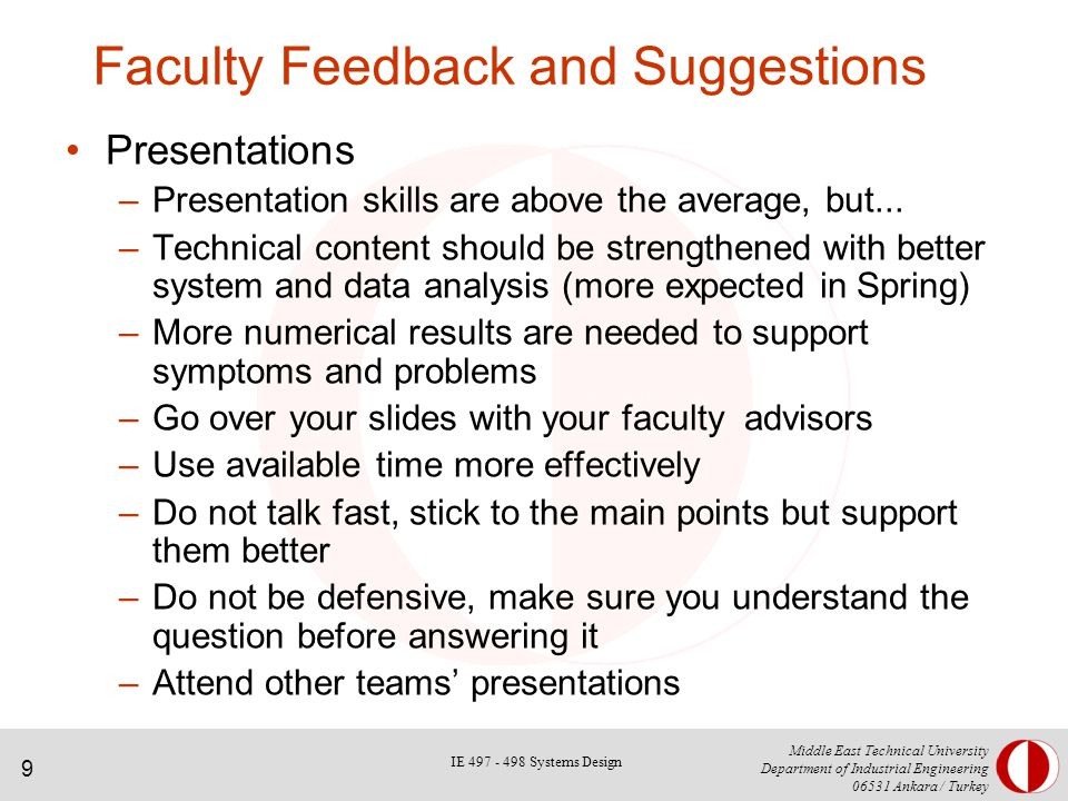 9 Middle East Technical University Department of Industrial Engineering Ankara / Turkey Faculty Feedback and Suggestions Presentations –Presentation skills are above the average, but...