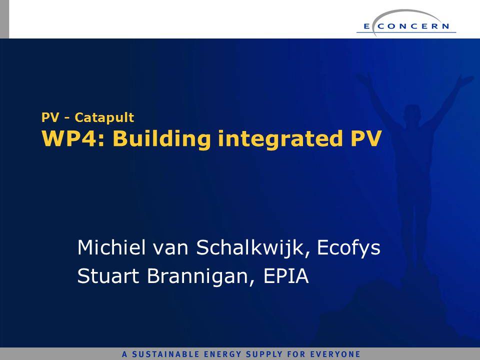 PV - Catapult WP4: Building integrated PV Michiel van Schalkwijk, Ecofys Stuart Brannigan, EPIA