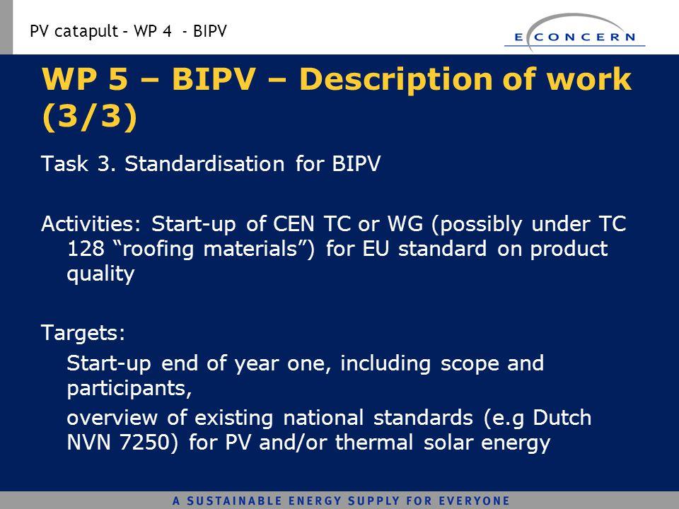 PV catapult – WP 4 - BIPV WP 5 – BIPV – Description of work (3/3) Task 3. Standardisation for BIPV Activities: Start-up of CEN TC or WG (possibly unde