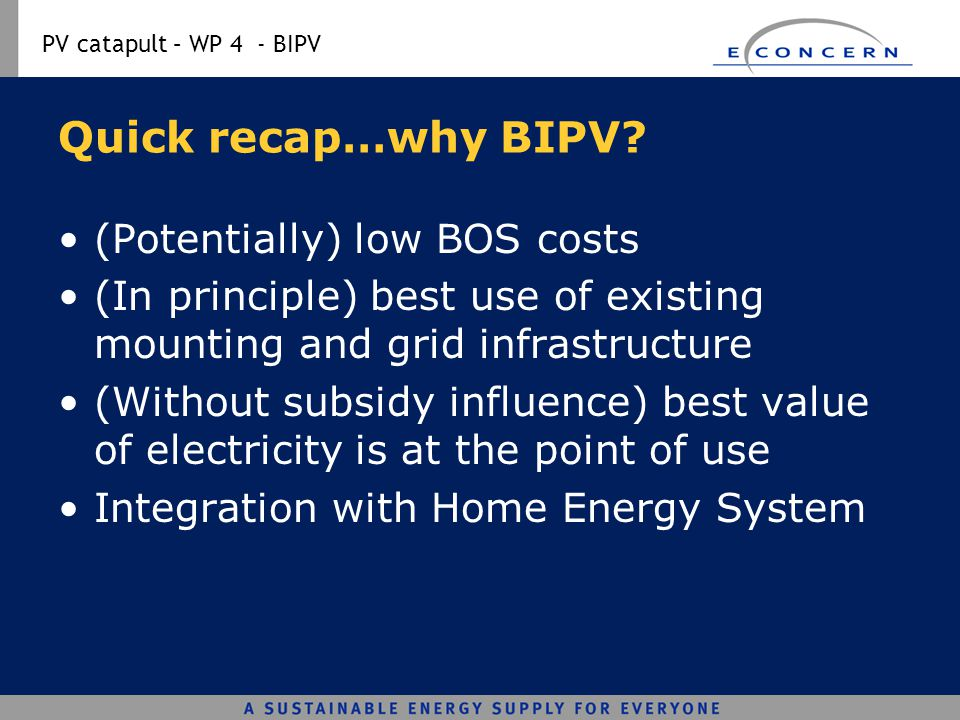 PV catapult – WP 4 - BIPV Quick recap…why BIPV? (Potentially) low BOS costs (In principle) best use of existing mounting and grid infrastructure (With