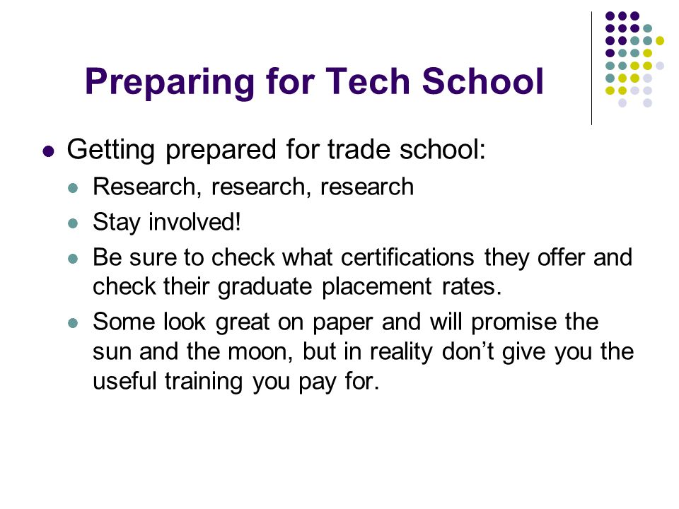Preparing for Tech School Getting prepared for trade school: Research, research, research Stay involved.