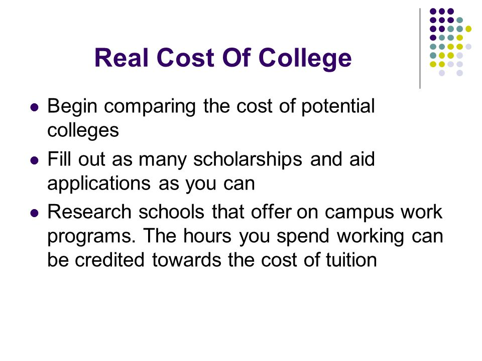 Real Cost Of College Begin comparing the cost of potential colleges Fill out as many scholarships and aid applications as you can Research schools that offer on campus work programs.