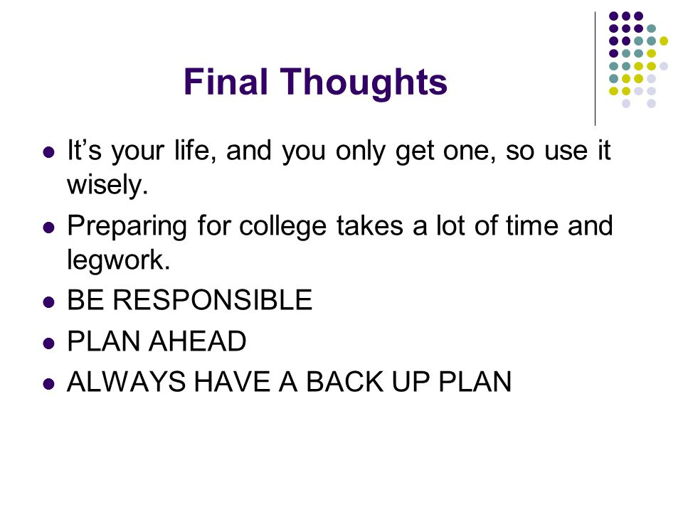 Final Thoughts It's your life, and you only get one, so use it wisely.