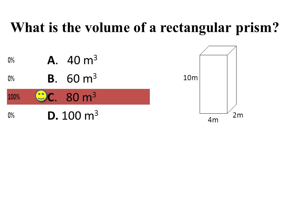 What is the volume of a rectangular prism? 2m 4m 10m A. 40 m 3 B. 60 m 3 C. 80 m 3 D. 100 m 3