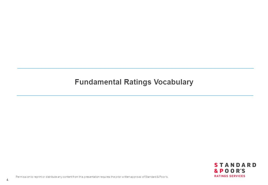 4. Permission to reprint or distribute any content from this presentation requires the prior written approval of Standard & Poor's. Fundamental Rating