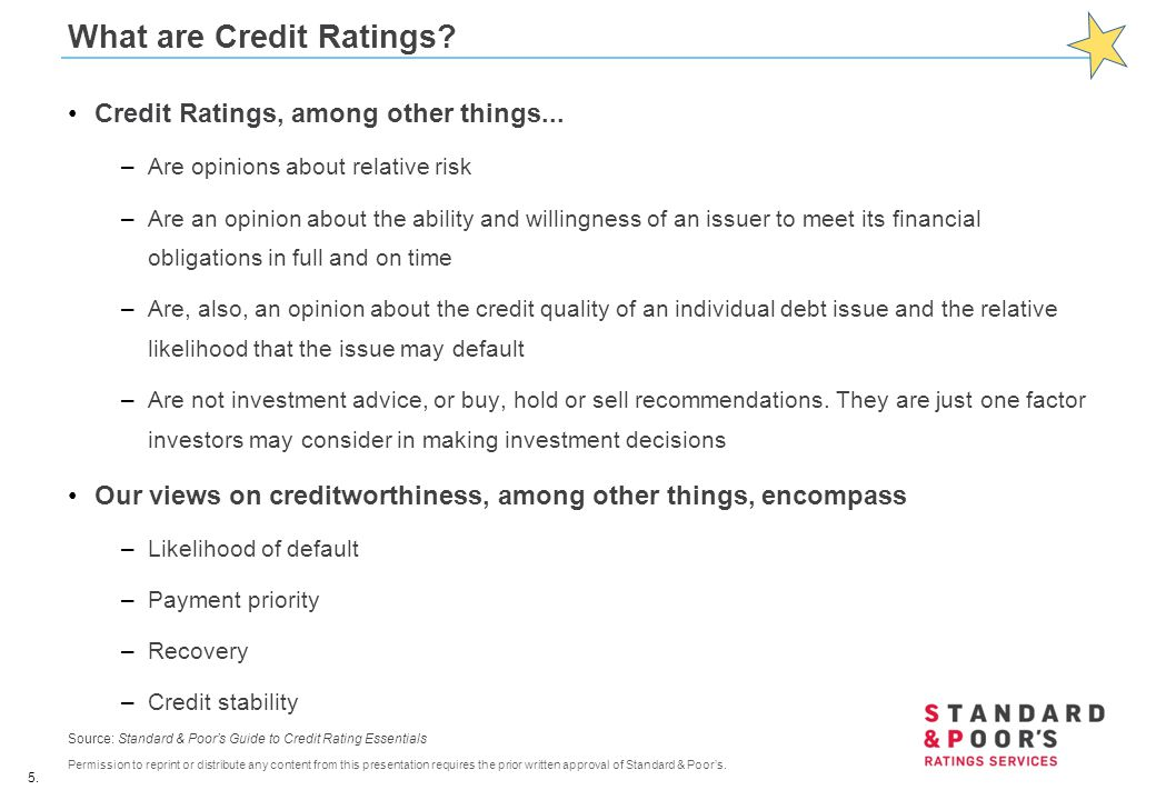5. Permission to reprint or distribute any content from this presentation requires the prior written approval of Standard & Poor's. What are Credit Ra