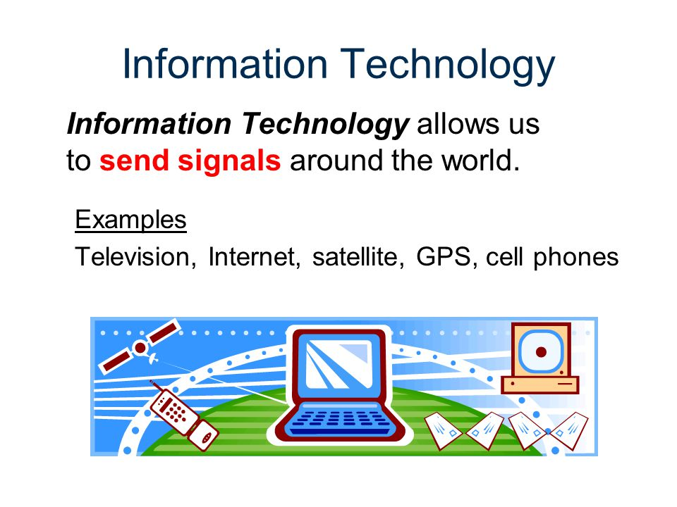 Effects of Information Technology POSITIVE EFFECTS NEGATIVE EFFECTS INTERNET – Information is stored in a way that can be accessed easily INTERNET – More difficult to differentiate how reliable source from an unreliable source