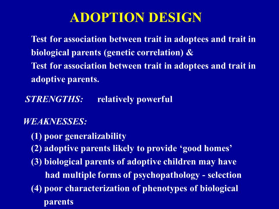 ADOPTION DESIGN Test for association between trait in adoptees and trait in biological parents (genetic correlation) & Test for association between trait in adoptees and trait in adoptive parents.