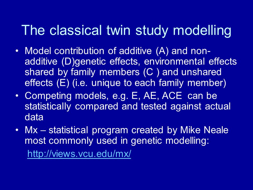 The classical twin study modelling Model contribution of additive (A) and non- additive (D)genetic effects, environmental effects shared by family members (C ) and unshared effects (E) (i.e.