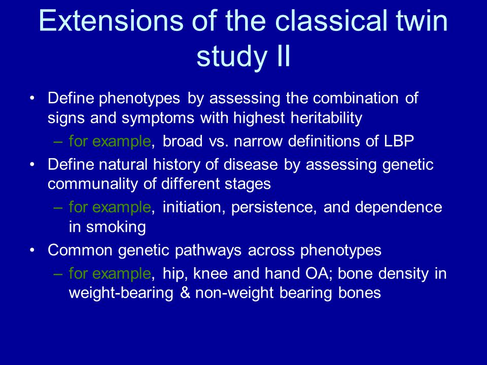 Extensions of the classical twin study II Define phenotypes by assessing the combination of signs and symptoms with highest heritability –for example, broad vs.