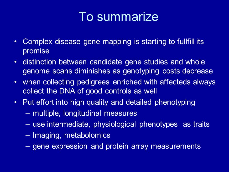 Complex disease gene mapping is starting to fullfill its promise distinction between candidate gene studies and whole genome scans diminishes as genotyping costs decrease when collecting pedigrees enriched with affecteds always collect the DNA of good controls as well Put effort into high quality and detailed phenotyping –multiple, longitudinal measures –use intermediate, physiological phenotypes as traits –Imaging, metabolomics –gene expression and protein array measurements To summarize
