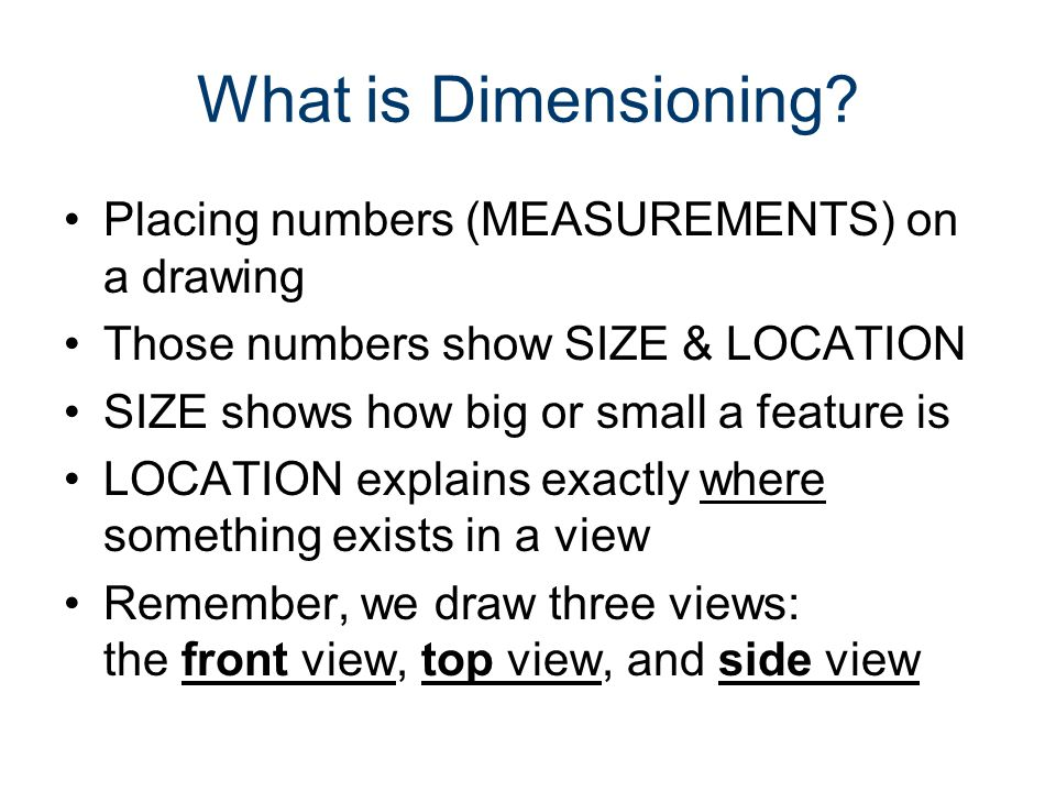 What is Dimensioning? Placing numbers (MEASUREMENTS) on a drawing Those numbers show SIZE & LOCATION SIZE shows how big or small a feature is LOCATION
