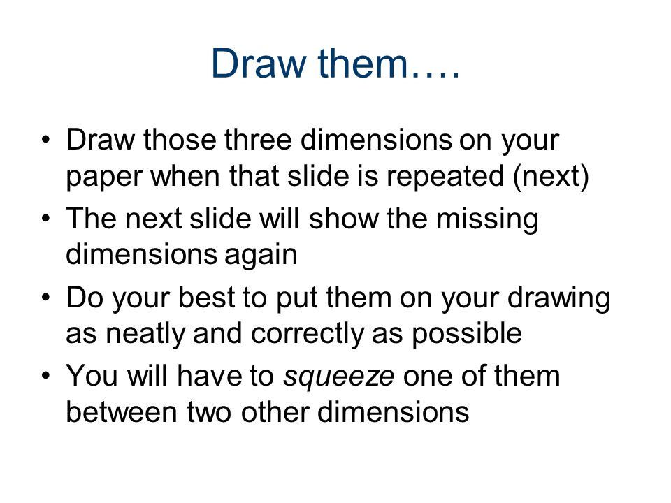 Draw them…. Draw those three dimensions on your paper when that slide is repeated (next) The next slide will show the missing dimensions again Do your