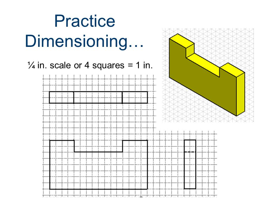 Practice Dimensioning… ¼ in. scale or 4 squares = 1 in.
