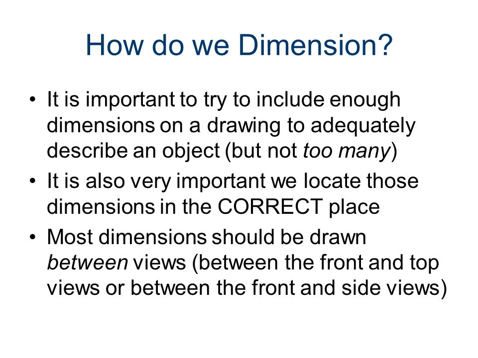 How to Dimension We will need lines with arrows that show length or size of something on a view We will need a spot for those arrows to point (beginning and ending spots) We will need to place a measurement on our drawing within that arrow We need to put all this information in the best possible (correct) location on our drawing