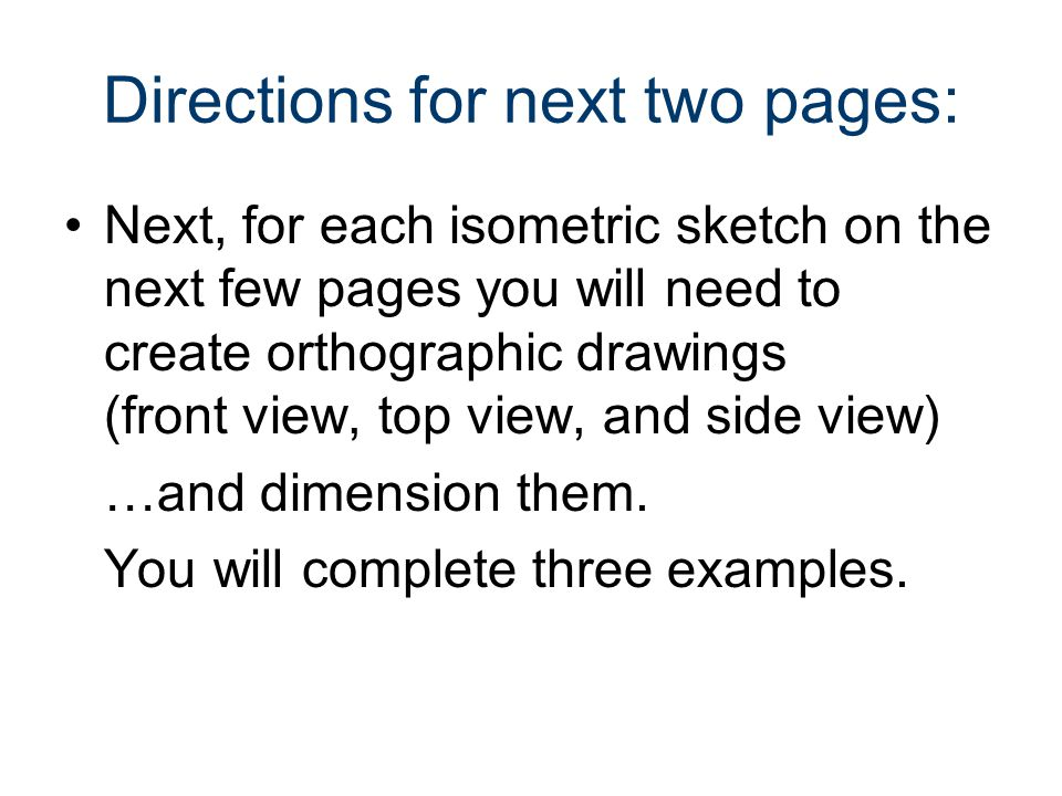 Directions for next two pages: Next, for each isometric sketch on the next few pages you will need to create orthographic drawings (front view, top vi