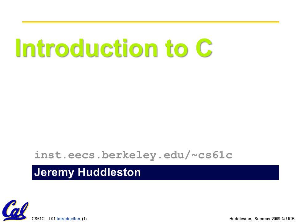 CS61CL L01 Introduction (2) Huddleston, Summer 2009 © UCB Introduction to C