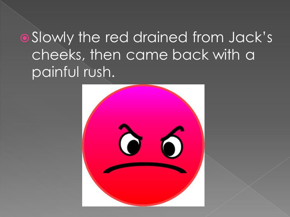  Slowly the red drained from Jack's cheeks, then came back with a painful rush.