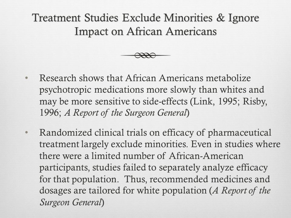 Treatment Studies Exclude Minorities & Ignore Impact on African Americans Research shows that African Americans metabolize psychotropic medications more slowly than whites and may be more sensitive to side-effects (Link, 1995; Risby, 1996; A Report of the Surgeon General ) Randomized clinical trials on efficacy of pharmaceutical treatment largely exclude minorities.