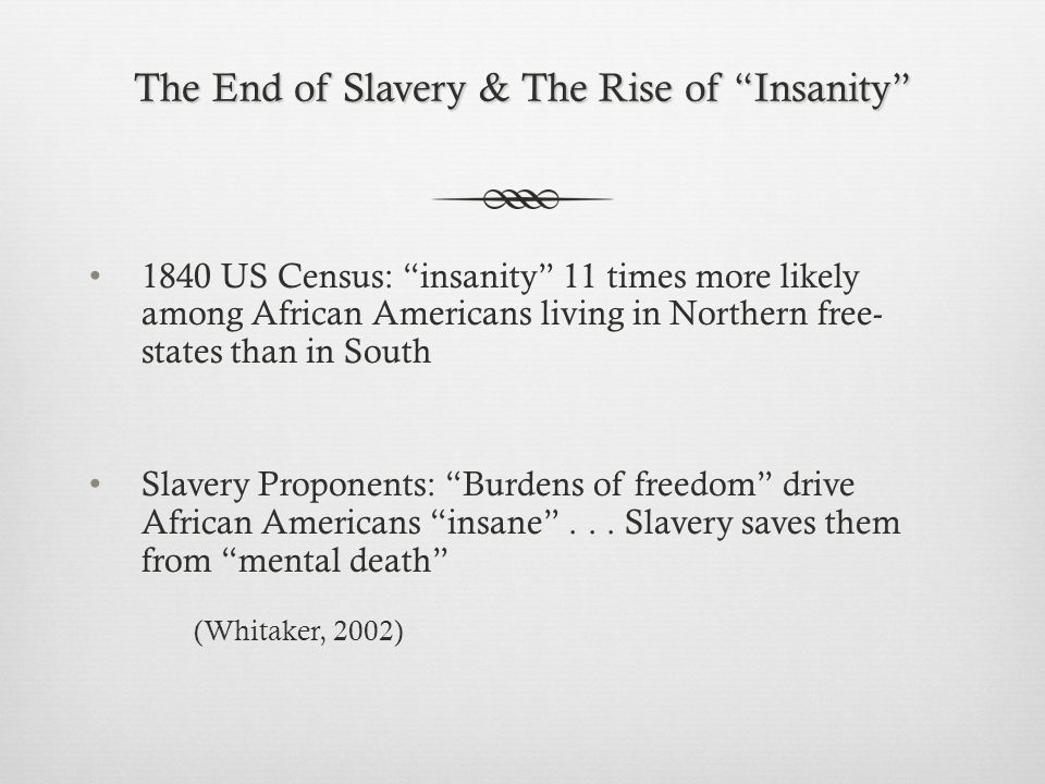 The End of Slavery & The Rise of Insanity 1840 US Census: insanity 11 times more likely among African Americans living in Northern free- states than in South Slavery Proponents: Burdens of freedom drive African Americans insane ...